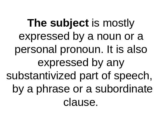 The subject is mostly expressed by a noun or a personal pronoun. It is also expressed by anysubstantivized part of speech, by a phrase or a subordinate clause.