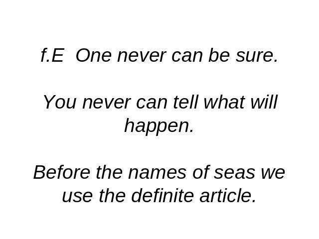 f.E One never can be sure.You never can tell what will happen.Before the names of seas we use the definite article.