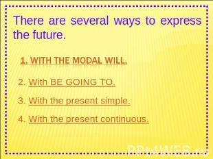 There are several ways to express the future. 1. With the modal WILL. 2. With BE