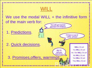 WILL We use the modal WILL + the infinitive form of the main verb for: 1. Predic