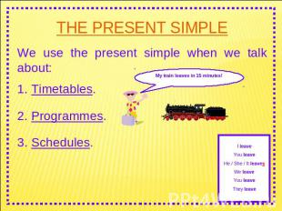 THE PRESENT SIMPLE We use the present simple when we talk about: 1. Timetables.