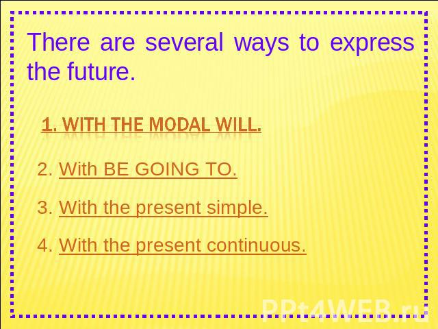There are several ways to express the future. 1. With the modal WILL. 2. With BE GOING TO. 3. With the present simple.4. With the present continuous.
