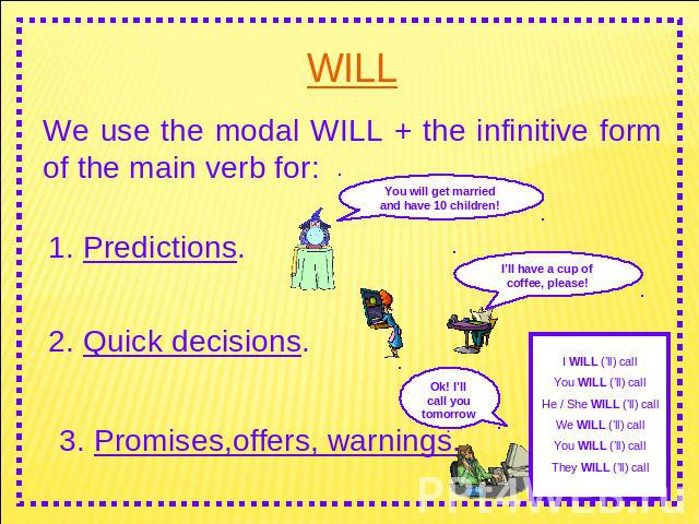 WILL We use the modal WILL + the infinitive form of the main verb for: 1. Predictions. 2. Quick decisions. 3. Promises,offers, warnings.You will get married and have 10 children! I'll have a cup of coffee, please! I WILL ('ll) callYou WILL ('ll) cal…