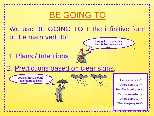BE GOING TO We use BE GOING TO + the infinitive form of the main verb for: I am going to practise hard to become a rock star! 1. Plans / Intentions. 2. Predictions based on clear signs. Look at those clouds! It is going to rain! I am going to + VYou…