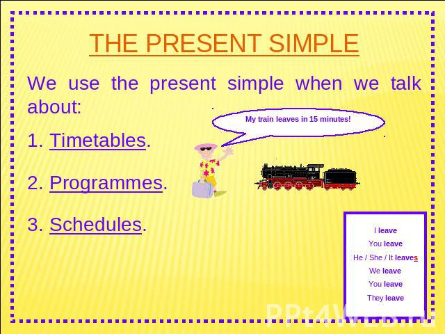 THE PRESENT SIMPLE We use the present simple when we talk about: 1. Timetables. 2. Programmes. 3. Schedules. My train leaves in 15 minutes! I leaveYou leaveHe / She / It leavesWe leaveYou leaveThey leave