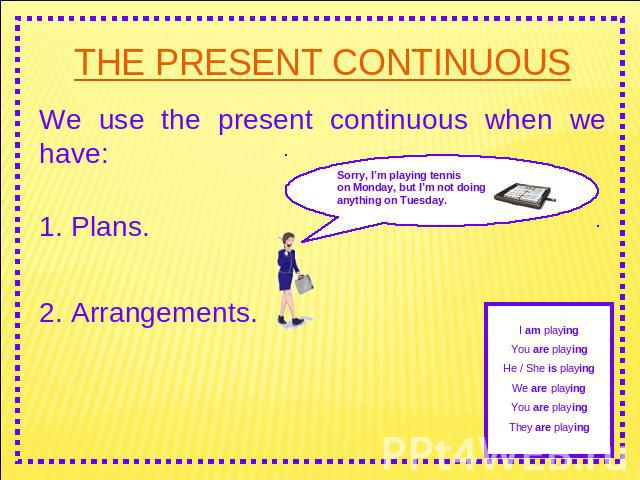 THE PRESENT CONTINUOUS We use the present continuous when we have: 1. Plans. 2. Arrangements.Sorry, I'm playing tennis on Monday, but I'm not doing anything on Tuesday. I am playingYou are playingHe / She is playingWe are playingYou are playingThey …