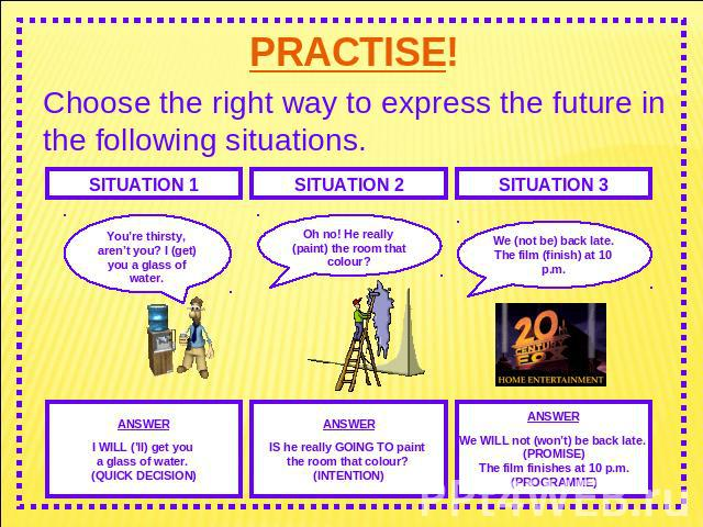 PRACTISE! Choose the right way to express the future in the following situations. You're thirsty, aren't you? I (get) you a glass of water. Oh no! He really (paint) the room that colour? We (not be) back late.The film (finish) at 10 p.m. ANSWERI WIL…