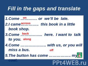 Fill in the gaps and translate Come …………. or we'll be late.I came………….. this boo