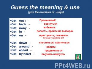 Guess the meaning & use (give the examples of usage) Get out ! -Get back -Get aw
