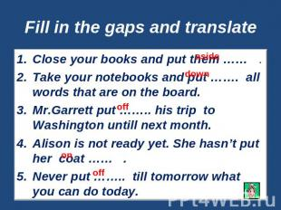 Fill in the gaps and translate Close your books and put them …… .Take your noteb