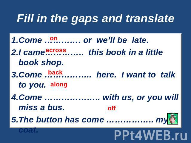Fill in the gaps and translate Come …………. or we'll be late.I came………….. this book in a little book shop.Come …………….. here. I want to talk to you.Come ……………….. with us, or you will miss a bus. The button has come …………….. my coat.