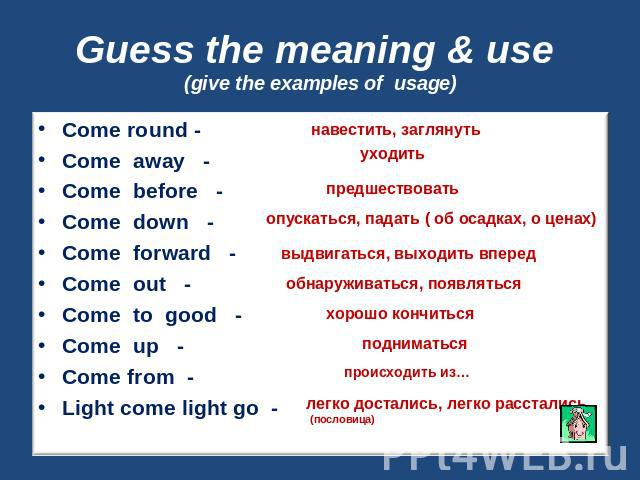 Guess the meaning & use (give the examples of usage) Come round -Come away -Come before -Come down -Come forward -Come out -Come to good -Come up -Come from -Light come light go -