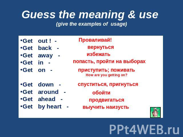 Guess the meaning & use (give the examples of usage) Get out ! -Get back -Get away -Get in -Get on - Get down -Get around -Get ahead -Get by heart -