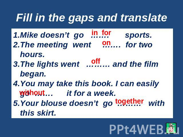 Fill in the gaps and translate Mike doesn't go ……. sports.The meeting went ……. for two hours.The lights went ……… and the film began.You may take this book. I can easily go ……. it for a week.Your blouse doesn't go ……… with this skirt.