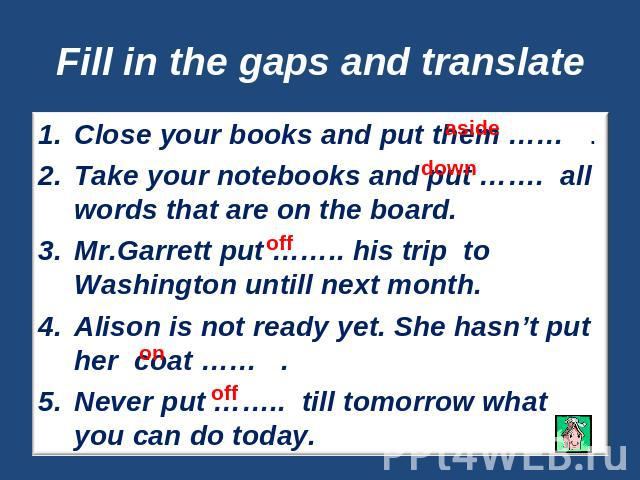 Fill in the gaps and translate Close your books and put them …… .Take your notebooks and put ……. all words that are on the board.Mr.Garrett put …….. his trip to Washington untill next month.Alison is not ready yet. She hasn't put her coat …… .Never …