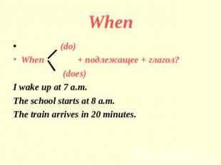 When (do)When + подлежащее + глагол? (does)I wake up at 7 a.m.The school starts