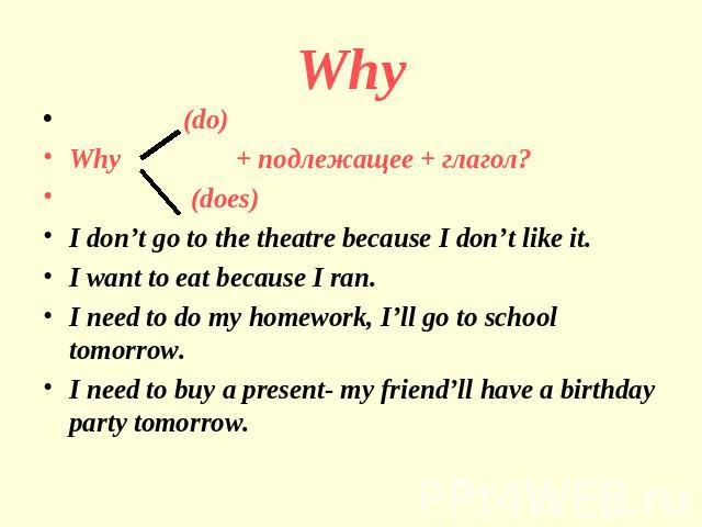 Why (do)Why + подлежащее + глагол? (does)I don't go to the theatre because I don't like it.I want to eat because I ran.I need to do my homework, I'll go to school tomorrow.I need to buy a present- my friend'll have a birthday party tomorrow.
