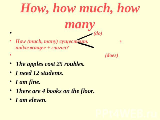 How, how much, how many (do)How (much, many) существит. + подлежащее + глагол? (does)The apples cost 25 roubles.I need 12 students.I am fine.There are 4 books on the floor.I am eleven.