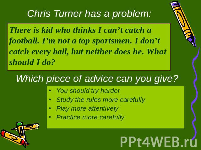 Chris Turner has a problem: There is kid who thinks I can't catch a football. I'm not a top sportsmen. I don't catch every ball, but neither does he. What should I do? Which piece of advice can you give? You should try harderStudy the rules more car…