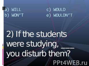 a) WILLb) WON'Tc) WOULDe) WOULDN'T 2) If the students were studying, ___ you dis