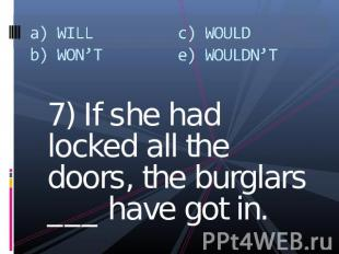 a) WILLb) WON'Tc) WOULDe) WOULDN'T 7) If she had locked all the doors, the burgl
