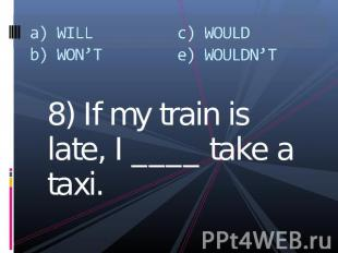 a) WILLb) WON'Tc) WOULDe) WOULDN'T 8) If my train is late, I ____ take a taxi.
