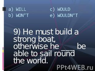 a) WILLb) WON'Tc) WOULDe) WOULDN'T 9) He must build a strong boat, otherwise he