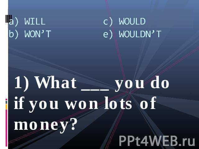 a) WILLb) WON'Tc) WOULDe) WOULDN'T 1) What ___ you do if you won lots of money?