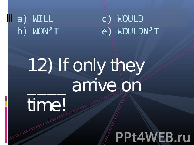 a) WILLb) WON'Tc) WOULDe) WOULDN'T 12) If only they ____ arrive on time!