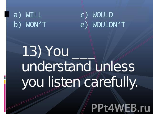 13) You ___ understand unless you listen carefully.13) You ___ understand unless you listen carefully.