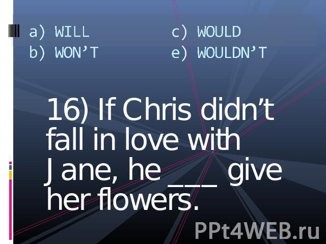 a) WILLb) WON'Tc) WOULDe) WOULDN'T 16) If Chris didn't fall in love with Jane, he ___ give her flowers.