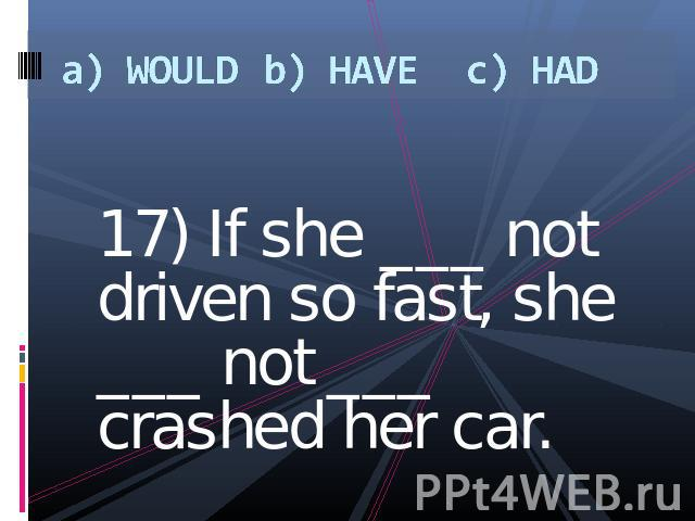 a) WOULDb) HAVEc) HAD 17) If she ___ not driven so fast, she ___ not ___ crashed her car.