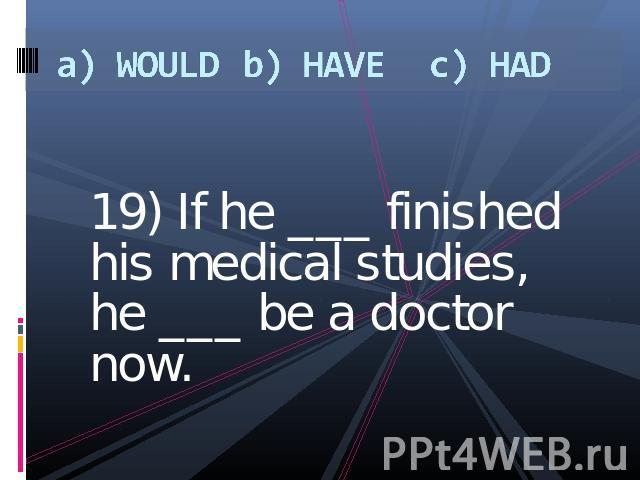 a) WOULDb) HAVEc) HAD 19) If he ___ finished his medical studies, he ___ be a doctor now.
