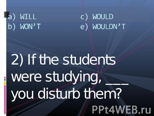 a) WILLb) WON'Tc) WOULDe) WOULDN'T 2) If the students were studying, ___ you disturb them?