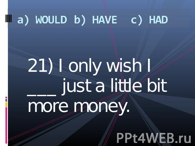 a) WOULDb) HAVEc) HAD 21) I only wish I ___ just a little bit more money.