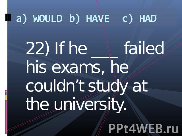 a) WOULDb) HAVEc) HAD 22) If he ___ failed his exams, he couldn't study at the university.