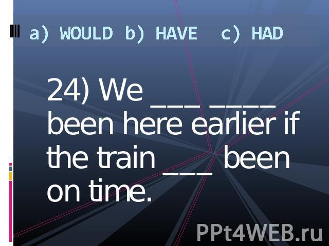 a) WOULDb) HAVEc) HAD 24) We ___ ____ been here earlier if the train ___ been on time.
