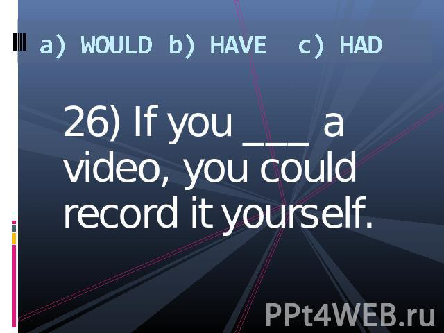 a) WOULDb) HAVEc) HAD 26) If you ___ a video, you could record it yourself.