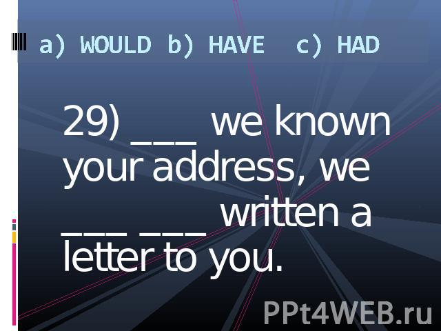 a) WOULDb) HAVEc) HAD 29) ___ we known your address, we ___ ___ written a letter to you.