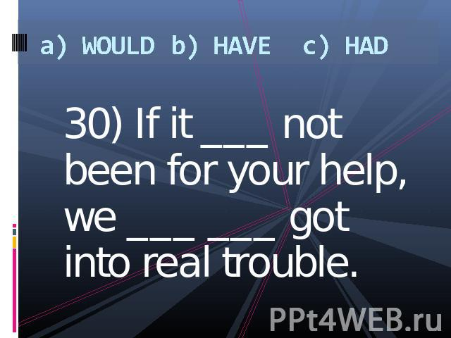 a) WOULDb) HAVEc) HAD 30) If it ___ not been for your help, we ___ ___ got into real trouble.