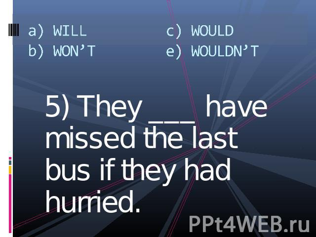 a) WILLb) WON'Tc) WOULDe) WOULDN'T 5) They ___ have missed the last bus if they had hurried.