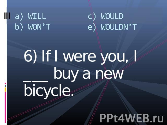 a) WILLb) WON'Tc) WOULDe) WOULDN'T 6) If I were you, I ___ buy a new bicycle.