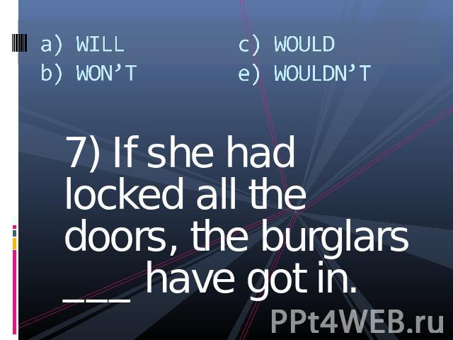 a) WILLb) WON'Tc) WOULDe) WOULDN'T 7) If she had locked all the doors, the burglars ___ have got in.