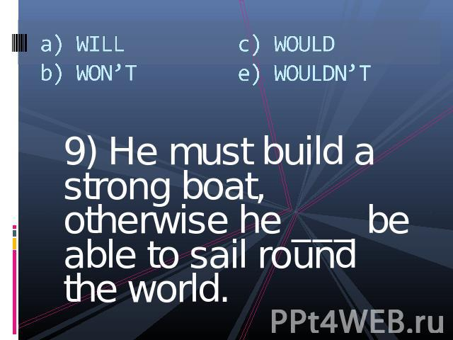 a) WILLb) WON'Tc) WOULDe) WOULDN'T 9) He must build a strong boat, otherwise he ___ be able to sail round the world.