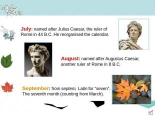 July: named after Julius Caesar, the ruler of Rome in 44 B.C. He reorganised the