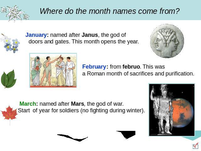Where do the month names come from? January: named after Janus, the god of doors and gates. This month opens the year. February: from februo. This was a Roman month of sacrifices and purification. March: named after Mars, the god of war. Start of ye…