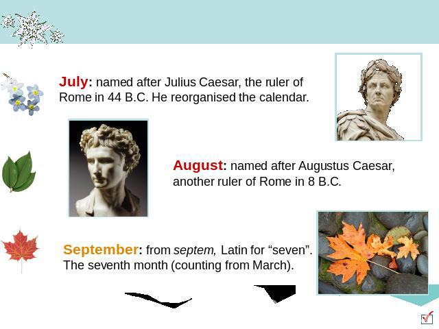 "July: named after Julius Caesar, the ruler of Rome in 44 B.C. He reorganised the calendar. August: named after Augustus Caesar, another ruler of Rome in 8 B.C. September: from septem, Latin for ""seven"". The seventh month (counting from March)."