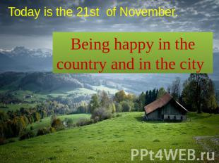 Today is the 21st of November. Being happy in the country and in the city