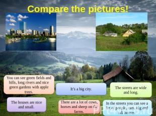 Compare the pictures! You can see green fields and hills, long rivers and nice g