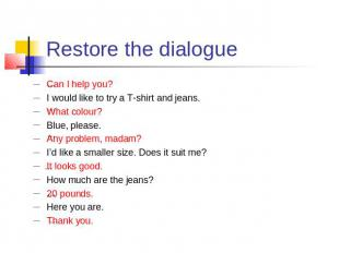 Restore the dialogue Can I help you?I would like to try a T-shirt and jeans.What